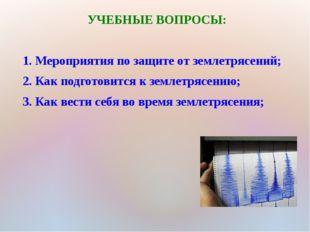 УЧЕБНЫЕ ВОПРОСЫ: 1. Мероприятия по защите от землетрясений; 2. Как подготовит