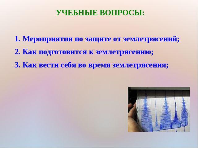 УЧЕБНЫЕ ВОПРОСЫ: 1. Мероприятия по защите от землетрясений; 2. Как подготовит...