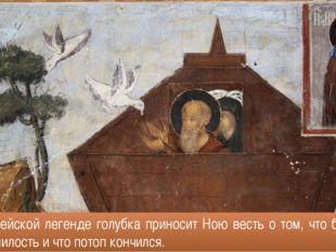 В библейской легенде голубка приносит Ною весть о том, что бог сменил гнев на