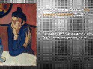 «Любительница абсента» (La buveuse d'absinthe) (1901) Я отдыхаю, когда работа
