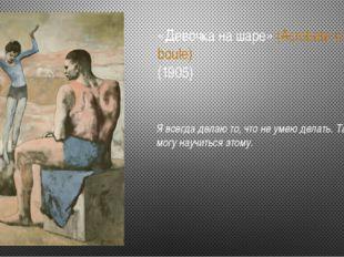 «Девочка на шаре» (Acrobate a la boule) (1905) Я всегда делаю то, что не умею