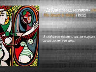 «Девушка перед зеркалом» (Jeune fille devant le miroir) (1932) Я изображаю пр