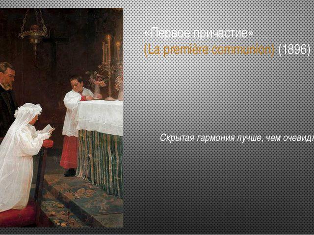 «Первое причастие» (La première communion) (1896) Скрытая гармония лучше, чем...