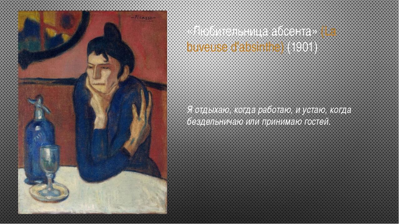 «Любительница абсента» (La buveuse d'absinthe) (1901) Я отдыхаю, когда работа...
