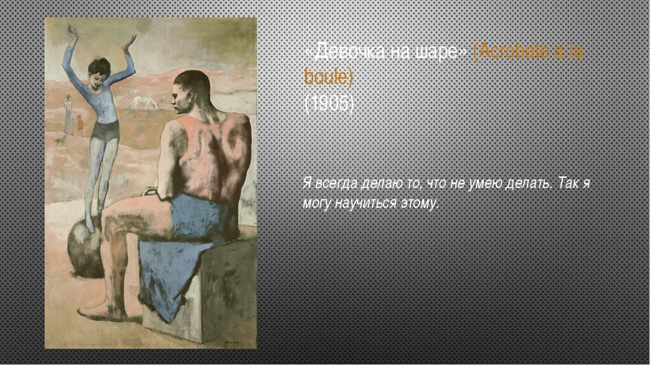 «Девочка на шаре» (Acrobate a la boule) (1905) Я всегда делаю то, что не умею...