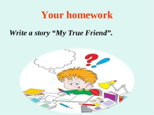 "Your homework Write a story ""My True Friend""."