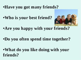 •Have you got many friends? •Who is your best friend? •Are you happy with you