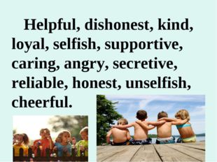 Helpful, dishonest, kind, loyal, selfish, supportive, caring, angry, secreti