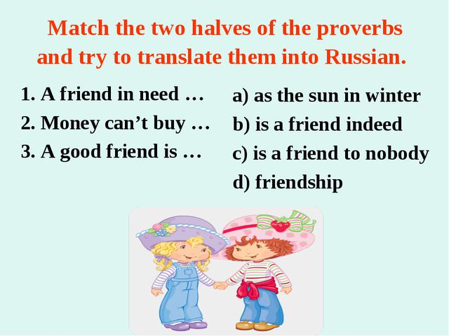 Match the two halves of the proverbs and try to translate them into Russian....
