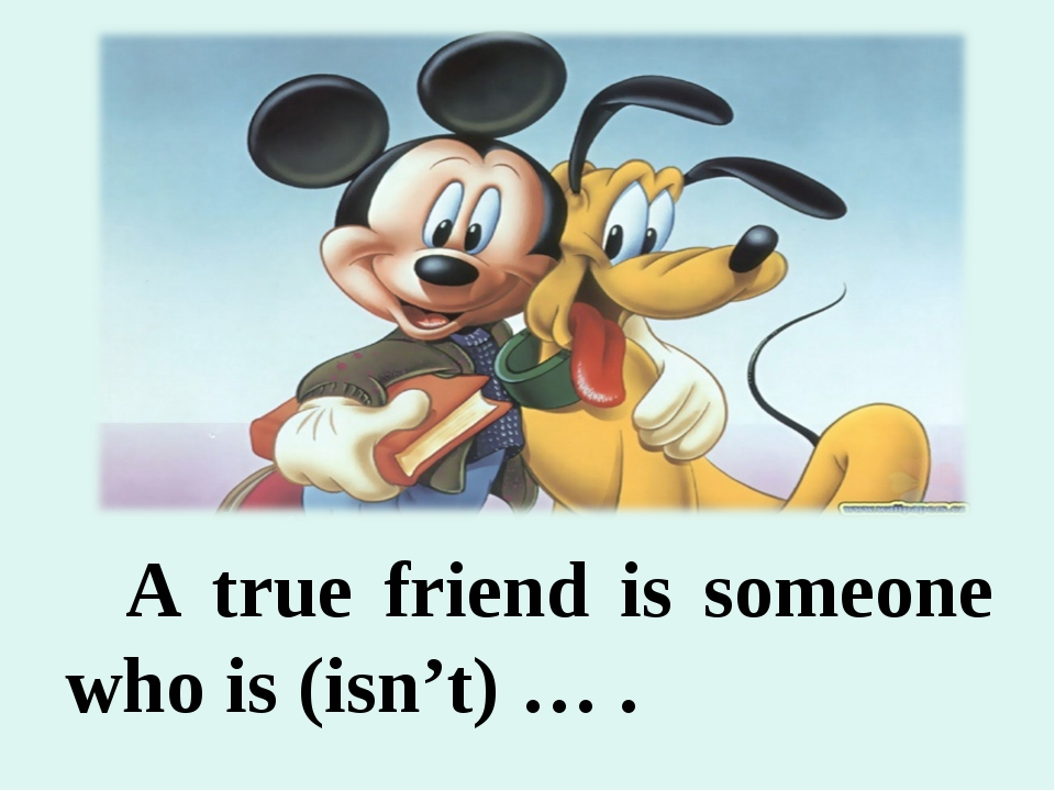 A true friend is someone who is (isn't) … .