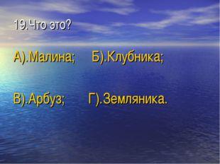 19.Что это? А).Малина; Б).Клубника; В).Арбуз; Г).Земляника.