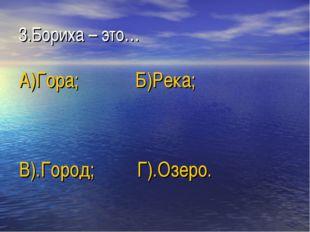 3.Бориха – это… А)Гора; Б)Река; В).Город; Г).Озеро.
