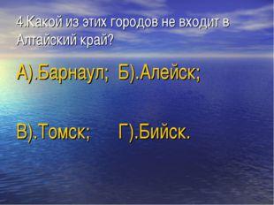 4.Какой из этих городов не входит в Алтайский край? А).Барнаул; Б).Алейск; В)