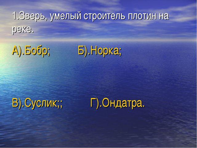 1.Зверь, умелый строитель плотин на реке. А).Бобр; Б).Норка; В).Суслик;; Г).О...