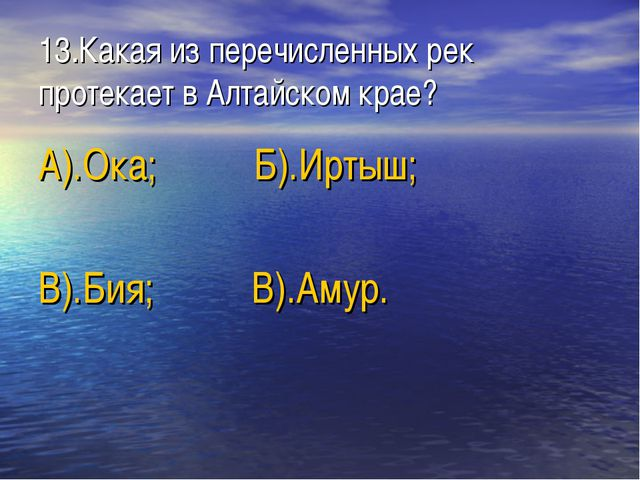 13.Какая из перечисленных рек протекает в Алтайском крае? А).Ока; Б).Иртыш; В...