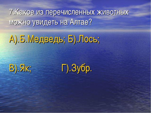 7.Какое из перечисленных животных можно увидеть на Алтае? А).Б.Медведь; Б).Ло...