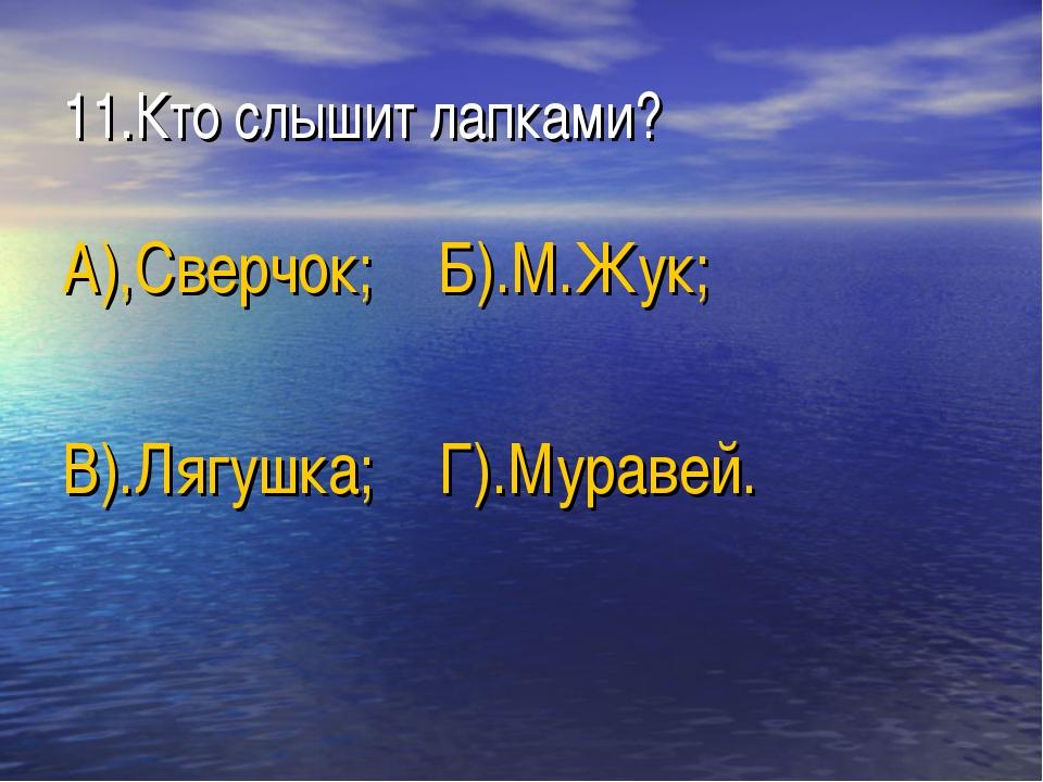 11.Кто слышит лапками? А),Сверчок; Б).М.Жук; В).Лягушка; Г).Муравей.