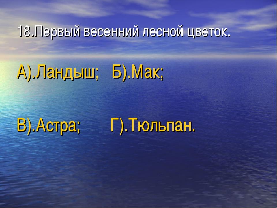 18.Первый весенний лесной цветок. А).Ландыш; Б).Мак; В).Астра; Г).Тюльпан.