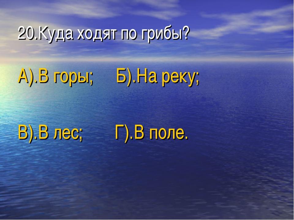 20.Куда ходят по грибы? А).В горы; Б).На реку; В).В лес; Г).В поле.
