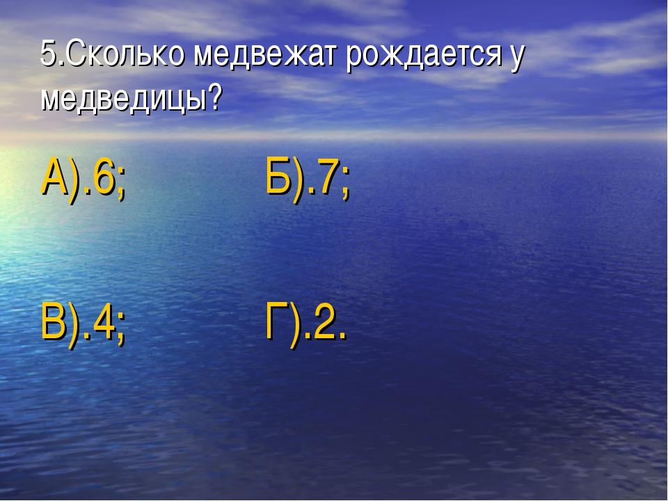 5.Сколько медвежат рождается у медведицы? А).6; Б).7; В).4; Г).2.