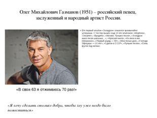 Олег Михайлович Газманов (1951) – российский певец, заслуженный и народный ар