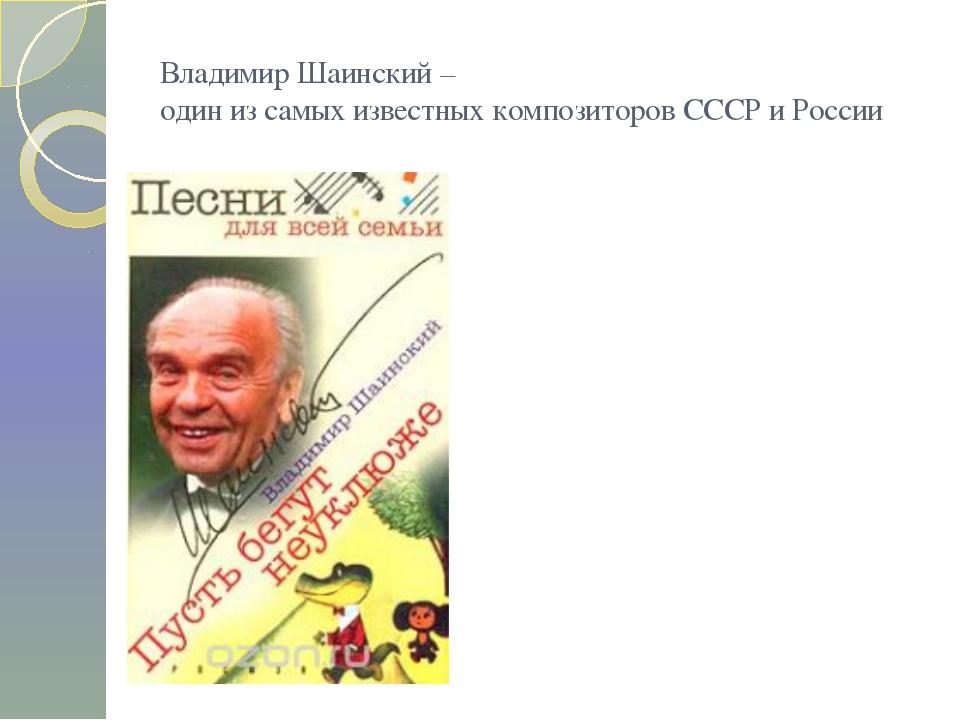 Владимир Шаинский – один из самых известных композиторов СССР и России
