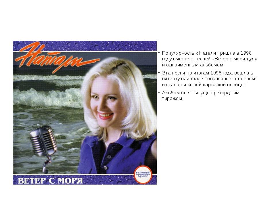 Популярность к Натали пришла в 1998 году вместе с песней «Ветер с моря дул»...