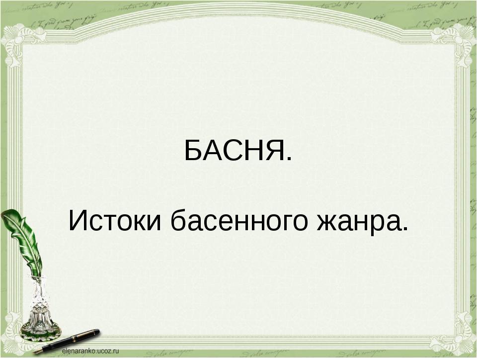 БАСНЯ. Истоки басенного жанра.