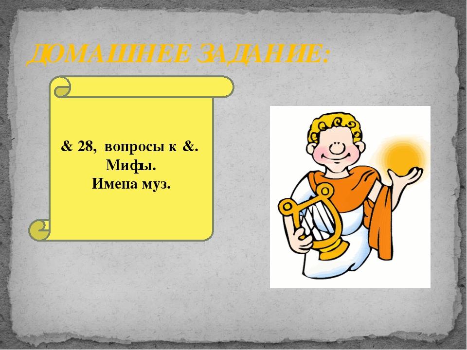 ДОМАШНЕЕ ЗАДАНИЕ: & 28, вопросы к &. Мифы. Имена муз.