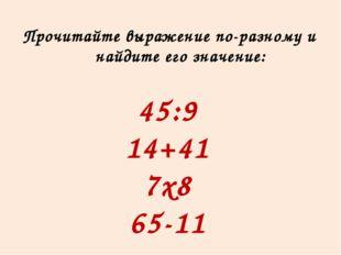 Прочитайте выражение по-разному и найдите его значение: 45:9 14+41 7х8 65-11