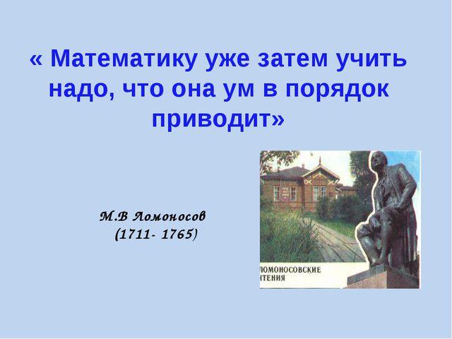 « Математику уже затем учить надо, что она ум в порядок приводит» М.В Ломонос...