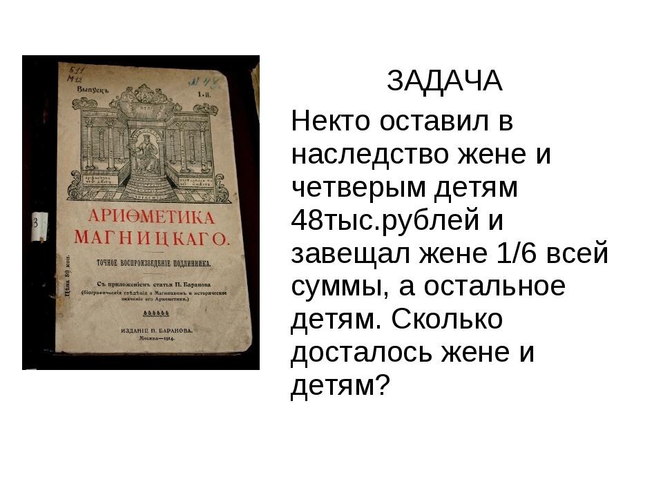 ЗАДАЧА Некто оставил в наследство жене и четверым детям 48тыс.рублей и завещ...