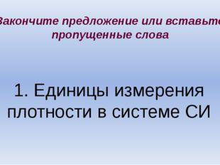 1. Единицы измерения плотности в системе СИ Закончите предложение или вставьт