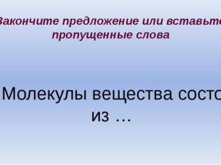 4. Молекулы вещества состоят из … Закончите предложение или вставьте пропущен