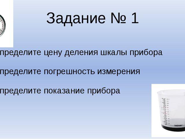 Задание № 1 Определите цену деления шкалы прибора Определите погрешность изме...