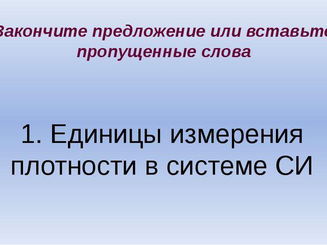 1. Единицы измерения плотности в системе СИ Закончите предложение или вставьт...