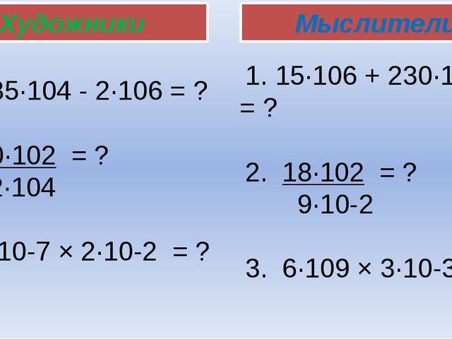 1. 285∙104 - 2∙106 = ? 2. 50∙102 = ? 2∙104 3. 7∙10-7 × 2∙10-2 = ? Художники М...