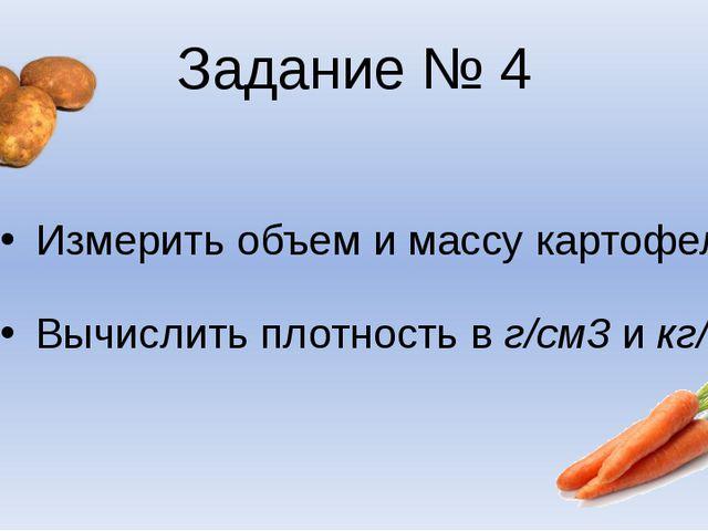 Задание № 4 Измерить объем и массу картофеля Вычислить плотность в г/см3 и кг...