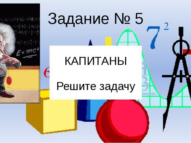 КАПИТАНЫ Решите задачу Задание № 5