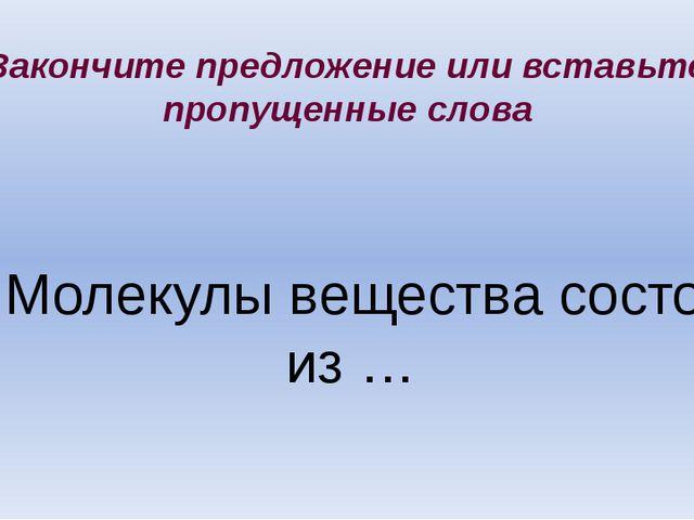 4. Молекулы вещества состоят из … Закончите предложение или вставьте пропущен...