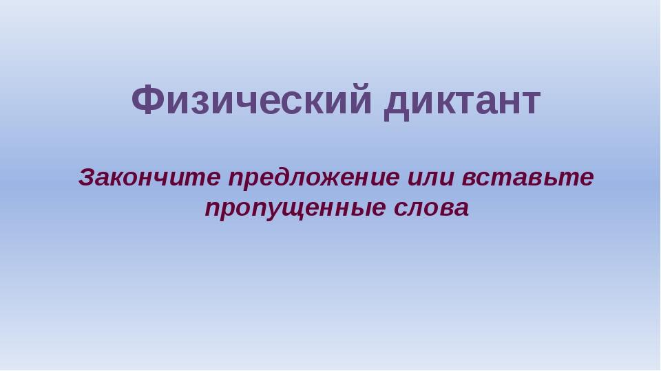 Физический диктант Закончите предложение или вставьте пропущенные слова