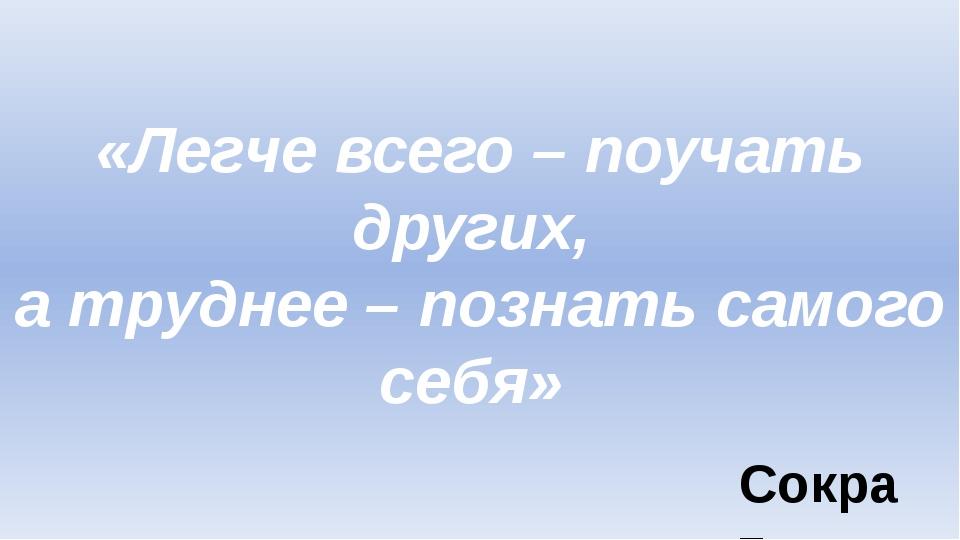 «Легче всего – поучать других, а труднее – познать самого себя» Сократ