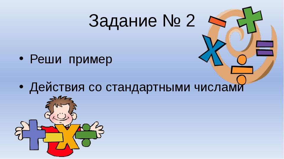 Задание № 2 Реши пример Действия со стандартными числами
