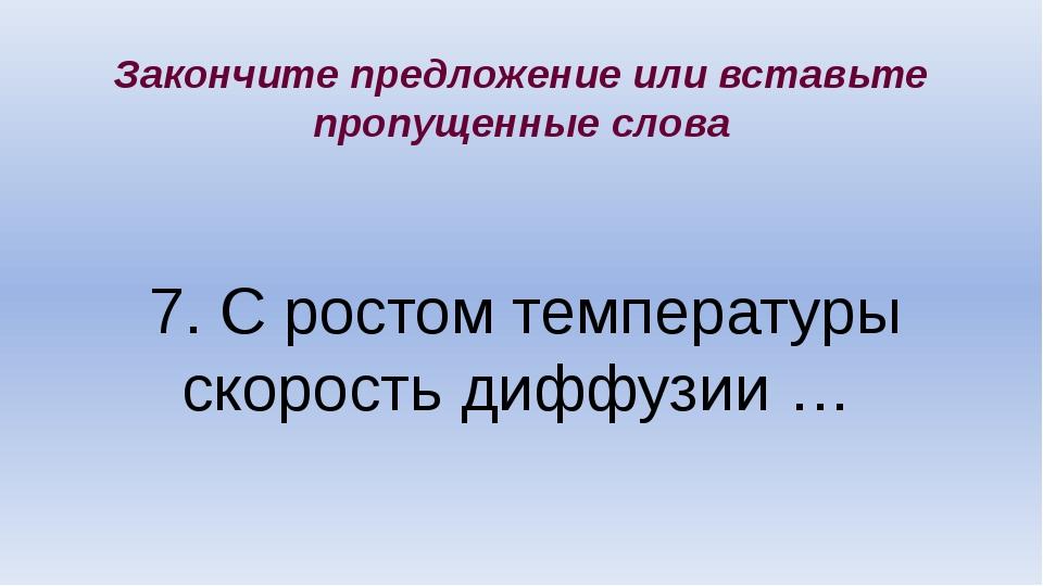 7. С ростом температуры скорость диффузии … Закончите предложение или вставьт...