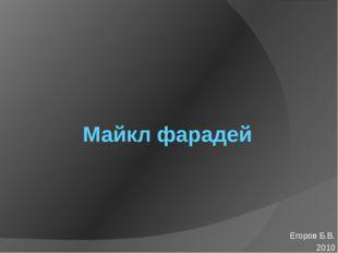 Майкл фарадей Егоров Б.В. 2010