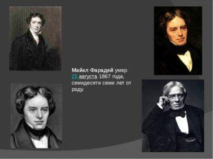 Майкл Фарадей умер 25 августа 1867 года, семидесяти семи лет от роду.