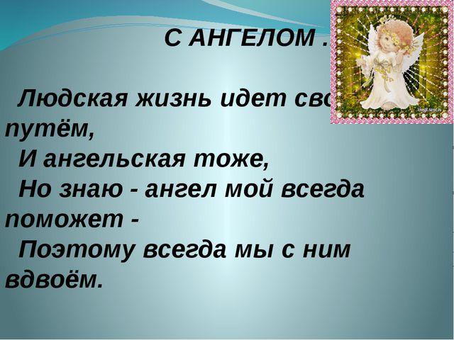 С АНГЕЛОМ ... Людская жизнь идет своим путём, И ангельская тоже, Но знаю -...