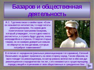 Базаров и общественная деятельность И.С. Тургенев писал о своём герое: «Если