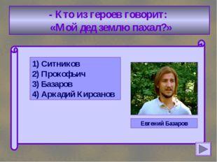 - Кто из героев говорит: «Мой дед землю пахал?» 1) Ситников 2) Прокофьич 3)