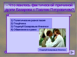 - Что явилось фактической причиной дуэли Базарова с Павлом Петровичем? 1) По